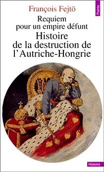 Requiem pour un empire défunt : Histoire de la destruction de l'Autriche-Hongrie par Fejtö