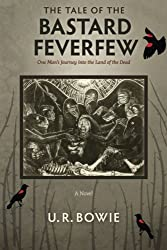 The Tale of the Bastard Feverfew: One Man's Journey into the Land of the Dead (The Collected Works of U.R. Bowie) (Volume 8)