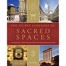 The Secret Language of Sacred Spaces: Decoding Churches, Cathedrals, Temples, Mosques and Other Places of Worship Around the World
