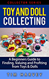 Toy and Doll Collecting: A Beginners Guide to Finding, Valuing and Profiting from Toys & Dolls (Collector Series) (The Collector Series Book 5)