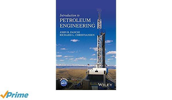 Introduction to Petroleum Engineering: John R  Fanchi