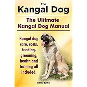 Kangal Dog. the Ultimate Kangal Dog Manual. Kangal Dog Care, Costs, Feeding, Grooming, Health and Training All Included. 24