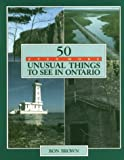 50 Even More Unusual Things to See in Ontario, Ron Brown, 1550460579