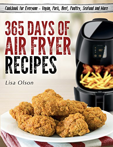 365 Days of Air Fryer Recipes: Cookbook for Everyone - Vegan, Pork, Beef, Poultry, Seafood and More by Lisa Olson