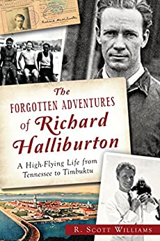 The Forgotten Adventures of Richard Halliburton: A High-Flying Life from Tennessee to Timbuktu by [Williams, R. Scott]