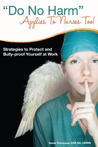 Do No Harm Applies To Nurses Too!: Strategies to Protect and Bully-proof Yourself at Work.
