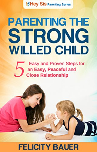 Parenting The Strong Willed Child: 5 Easy and Proven Steps for an Easy, Peaceful and Close Relationship (Parenting, The Strong Willed Child, Setting Limits, Positive Parenting Solutions)