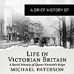 A Brief History of Life in Victorian Britain   Michael Paterson