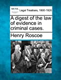 A digest of the law of evidence in criminal Cases, Henry Roscoe, 1240179049