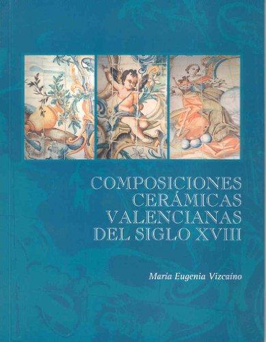Composiciones ceramicas valencianas del siglo XVIII [Jul 02, 2007] Vizcaino, María Eugenia