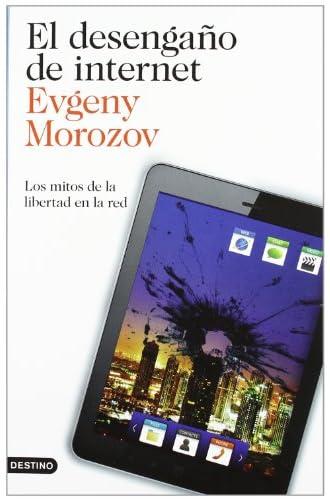 Descargar gratis El Desengaño De Internet: Los Mitos De La Libertad En La Red de Evgeny Morozov