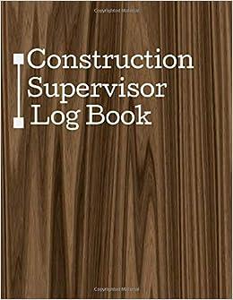 Construction Supervisor Log Book: Daily Construction Log