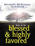 How to Be Blessed and Highly Favored, Michelle McKinney Hammond, 0786288728