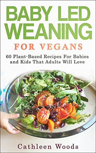Baby Led Weaning for Vegans: 60 Plant-Based Recipes for Babies and Kids that Adults Will Love by Cathleen Woods