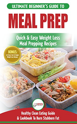 Meal Prep: The Ultimate Beginners Guide to Quick & Easy Weight Loss Meal Prepping Recipes - Healthy Clean Eating To Burn Fat Cookbook + 50 Simple Recipes for Rapid Weight Loss! by HMW Publishing