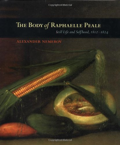 The Body of Raphælle Peale: Still Life and Selfhood, 1812-1824 (Ahmanson Murphy Fine Arts Imprint)