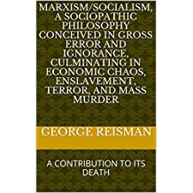 MARXISM/SOCIALISM, A SOCIOPATHIC PHILOSOPHY CONCEIVED IN GROSS ERROR AND IGNORANCE, CULMINATING IN ECONOMIC CHAOS, ENSLAVEMENT, TERROR, AND MASS MURDER: A CONTRIBUTION TO ITS DEATH