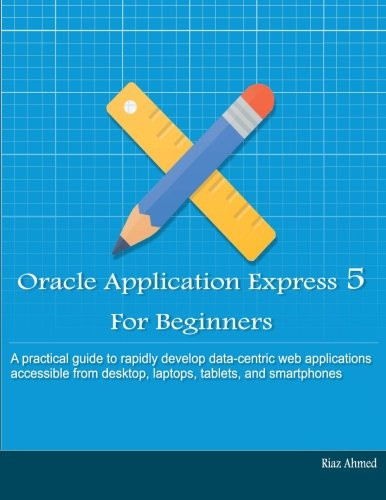 Oracle Application Express 5 For Beginners (B/W Edition): Develop Web Apps for Desktop and Latest Mobile Devices (Oracle Application Express For Mobile Web Applications)