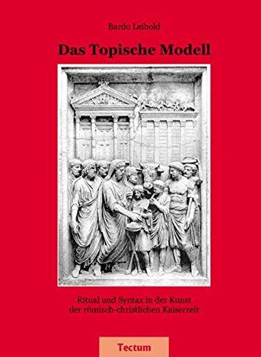 Das Topische Modell - Ritual und Syntax in der Kunst der römisch-christlichen Kaiserzeit