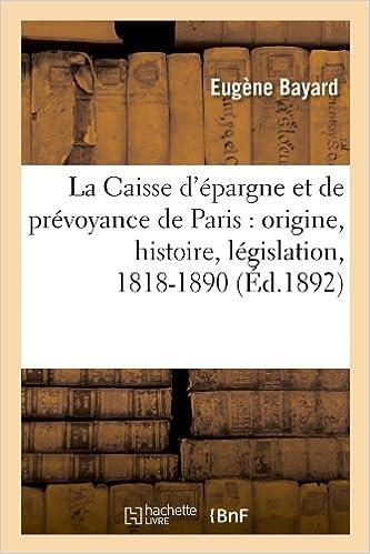 En ligne téléchargement gratuit La Caisse d'épargne et de prévoyance de Paris : origine, histoire, législation, 1818-1890 (Éd.1892) pdf