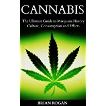 Cannabis: The Ultimate Guide to Marijuana History,Culture, Strains, Consumption and Effects (Cannabis,Weed and Marijuana Growing Book 1)