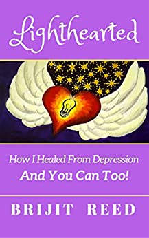 Lighthearted: How I Healed From Depression And You Can Too! by [Reed, Brijit]