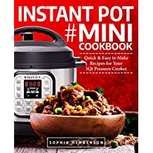 Instant Pot Mini Cookbook: Quick and Easy to Make Recipes for Your 3Qt Pressure Cooker (Instant Pot Cookbook)