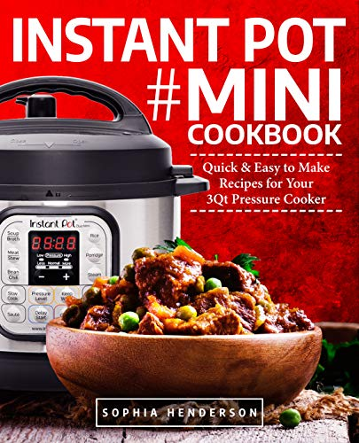 Instant Pot Mini Cookbook: Quick and Easy to Make Recipes for Your 3Qt Pressure Cooker (Instant Pot Cookbook) by Sophia Henderson