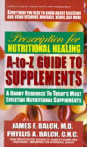 Prescription for Nutritional Healing A-to-Z Guide to Supplements: A Handy Resource to Today's Most Effective Nutritional Supplements