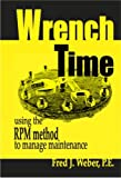 Wrench Time : Using the RPM Method to Manage Maintenance, Weber, Fred J., 0976083906