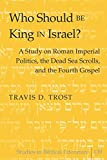 Who Should Be King in Israel?: A Study on Roman Imperial Politics, the Dead Sea Scrolls, and the Fourth Gospel (Studies in Biblical Literature)