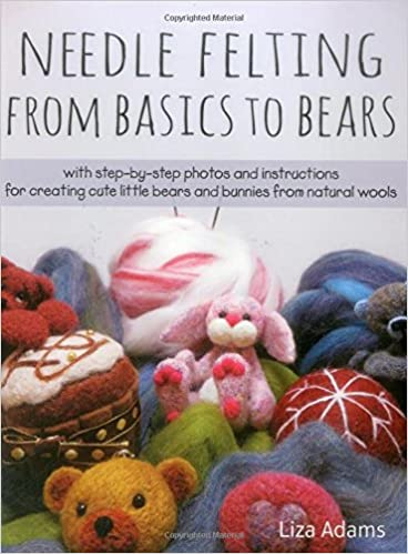 Needle Felting From Basics to Bears With Step-by-Step Photos and Instructions for Creating Cute Little Bears and Bunnies from Natural Wools