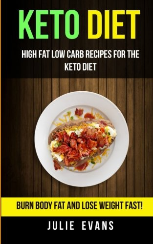 Keto Diet: High Fat Low Carb Recipes For The Keto Diet: Burn Body Fat And Lose Weight Fast! by Julie Evans