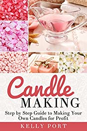 Candle Making: Step by Step Guide to Making Your Own Candles for Profit (Candle making, Candles, Beeswax, Candle Making Business, Soy Candles, Homemade Candles, Candlemaking Book)