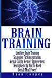 Brain Training – Limitless Brain Training Strategies For Concentration, Mental Clarity, Memory Improvement, Neuroplasticity, And To Boost Overall Mind … Programming, Neuroplasticity, Focused)