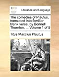 The Comedies of Plautus, Translated into Familiar Blank Verse, by Bonnell Thornton, Titus Maccius Plautus, 1140768379