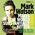 Mark Watson Makes the World Substantially Better, Series 2 Radio/TV Program by Mark Watson Narrated by Mark Watson, Tom Basden, Tim Key