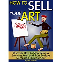 How to Sell Your Art: Discover How to Stop Being a Starving Artist and Start Being a Successful Entrepreneur ~ ( How to Sell Art )