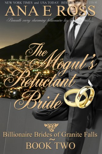 Book: The Mogul's Reluctant Bride - Book Two (Billionaire Brides of Granite Falls) by Ana E Ross