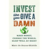 Invest Like You Give a Damn: Make Money, Change the World, Sleep Well at Night