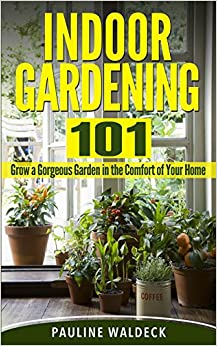 Book Indoor Gardening 101: Grow a Gorgeous Garden in the Comfort of Your Home