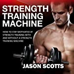 Strength Training Machine: How to Stay Motivated at Strength Training With & Without a Strength Training Machine (Ultimate How to Guides) | Jason Scotts