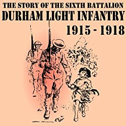The Story of the Sixth Battalion Durham Light Infantry 1915-1918