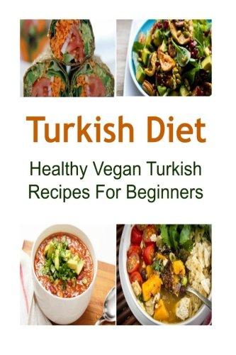 Read Online Turkish Diet: Healthy Vegan Turkish Recipes For Beginners: Turkish Diet, Turkish Diet Recipes, Turkish Diet Book, Turkish Food,Vegan Turkish Recipes pdf
