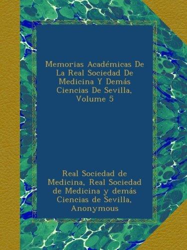 Memorias Académicas De La Real Sociedad De Medicina Y Demás Ciencias De Sevilla, Volume 5 PDF