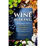 Wine Making: Simple Steps for Making Wine at Home (Home Brew, Red Wine, Wine Recipes, Homemade Wine, White Wine)