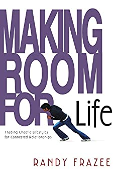 Making Room for Life: Trading Chaotic Lifestyles for Connected Relationships by [Frazee, Randy]