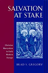 Salvation at Stake: Christian Martyrdom in Early Modern Europe (Harvard Historical Studies) by Brad S. Gregory (1999-12-03)