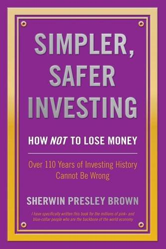 Simpler, Safer Investing: How NOT to Lose Money, Over 110 Years of Investing History Cannot Be Wrong pdf epub