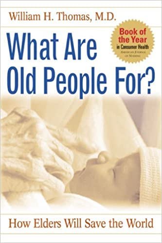 What are old people for how elders will save the world william what are old people for how elders will save the world william h thomas 9781889242323 amazon books fandeluxe Images